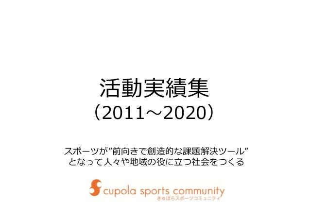 """活動実績集 (2011〜2020) スポーツが""""前向きで創造的な課題解決ツール"""" となって⼈々や地域の役に⽴つ社会をつくる"""