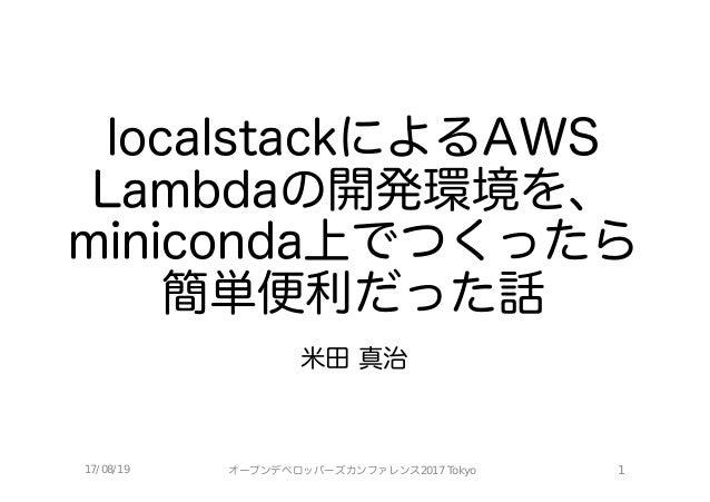 localstackによるAWS Lambdaの開発環境を、 miniconda上でつくったら 簡単便利だった話 米田 真治 17/08/19 オープンデベロッパーズカンファレンス2017 Tokyo 1