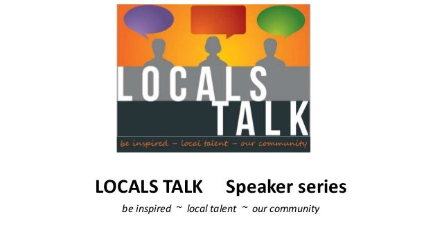 LOCALS TALK Speaker series be inspired ~ local talent ~ our community