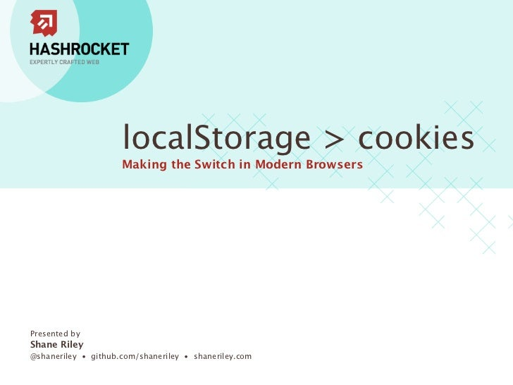 localStorage > cookies                     Making the Switch in Modern BrowsersPresented byShane Riley@shaneriley • github...