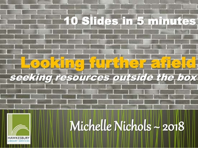 Michelle Nichols ~ 2018 10 Slides in 5 minutes Looking further afield seeking resources outside the box