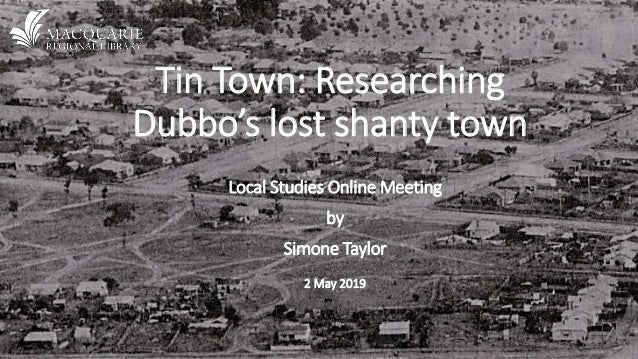 Tin Town: Researching Dubbo's lost shanty town Local Studies Online Meeting by Simone Taylor 2 May 2019