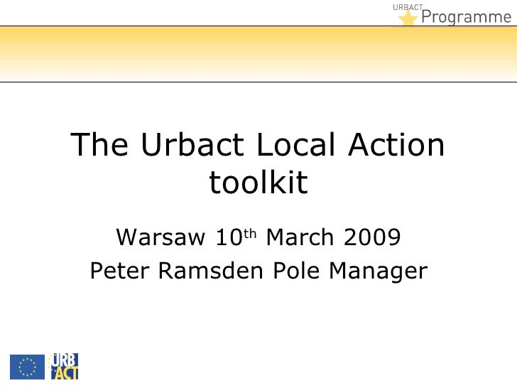 The Urbact Local Action toolkit Warsaw 10 th  March 2009 Peter Ramsden Pole Manager