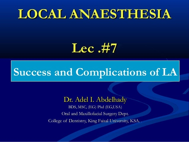 LOCAL ANAESTHESIA Lec .#7 Success and Complications of LA Dr. Adel I. Abdelhady BDS, MSC, (EG) Phd (EG,USA)  Oral and Maxi...