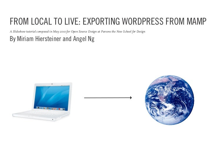 FROM LOCAL TO LIVE: EXPORTING WORDPRESS FROM MAMP A Slideshow tutorial composed in May 2010 for Open Source Design at Pars...