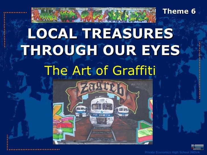 Theme 6 LOCAL TREASURESTHROUGH OUR EYES  The Art of Graffiti                   Private Economics High School INOVA