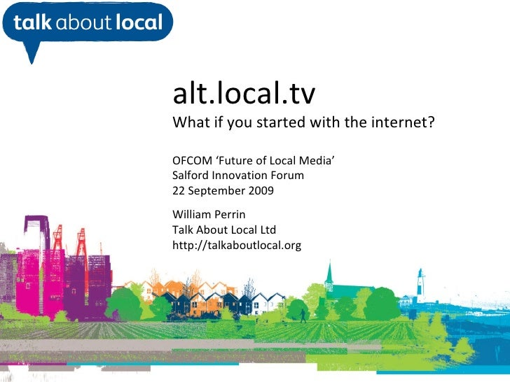 William Perrin TAL alt.local.tv What if you started with the internet? OFCOM 'Future of Local Media' Salford Innovation Fo...