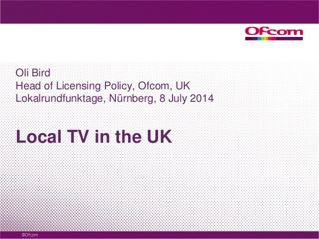 Local TV in the UK Oli Bird Head of Licensing Policy, Ofcom, UK Lokalrundfunktage, Nürnberg, 8 July 2014