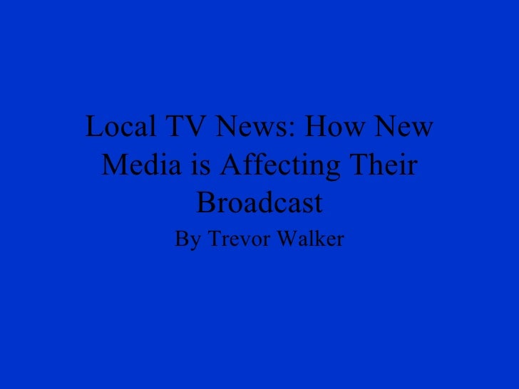 Local TV News: How New Media is Affecting Their Broadcast By Trevor Walker