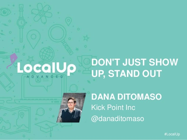#LocalUp DON'T JUST SHOW UP, STAND OUT DANA DITOMASO @danaditomaso Kick Point Inc