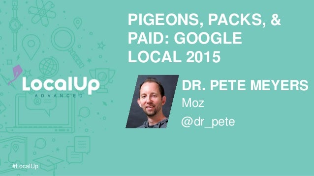 #LocalUp DR. PETE MEYERS PIGEONS, PACKS, & PAID: GOOGLE LOCAL 2015 @dr_pete Moz