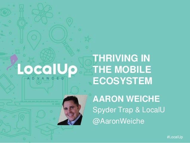 #LocalUp THRIVING IN THE MOBILE ECOSYSTEM AARON WEICHE @AaronWeiche Spyder Trap & LocalU