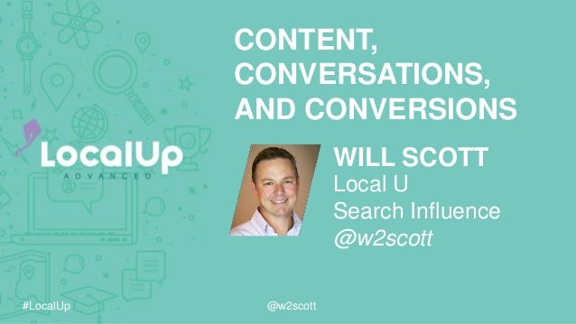 #LocalUp @w2scott WILL SCOTT CONTENT, CONVERSATIONS, AND CONVERSIONS Local U Search Influence @w2scott