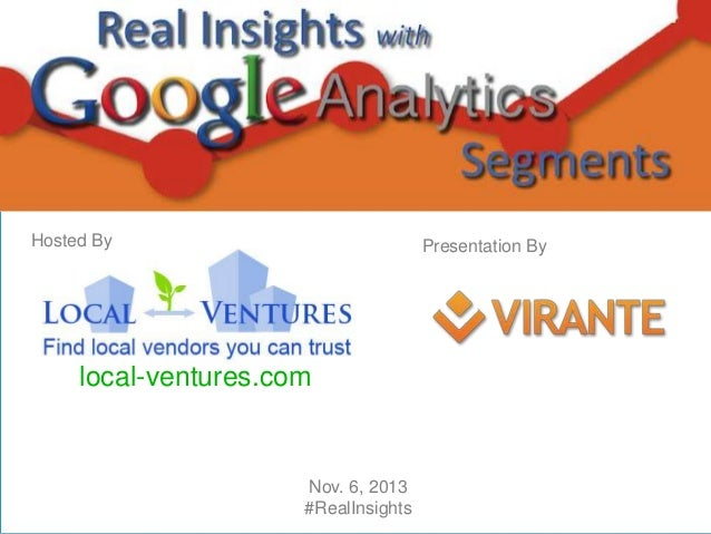 Welcome to  Real Insights with Google Analytics Segments  Hosted By  Presentation By  local-ventures.com  Nov. 6, 2013 #Re...