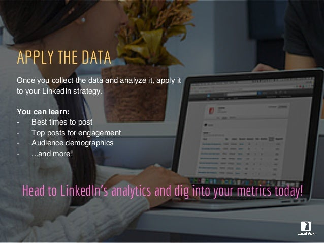 Head to LinkedIn's analytics and dig into your metrics today! APPLY THE DATA Once you collect the data and analyze it, app...