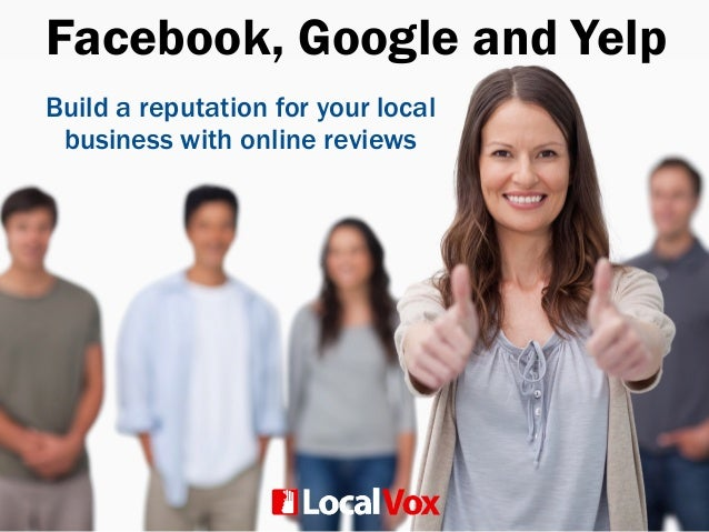 Facebook, Google and Yelp Build a reputation for your local business with online reviews