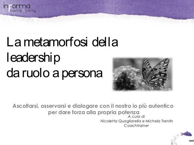 La metamorfosi della leadership da ruolo a persona Ascoltarsi, osservarsi e dialogare con il nostro io più autentico per d...
