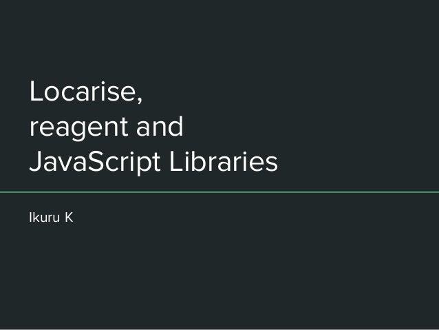Locarise, reagent and JavaScript Libraries Ikuru K