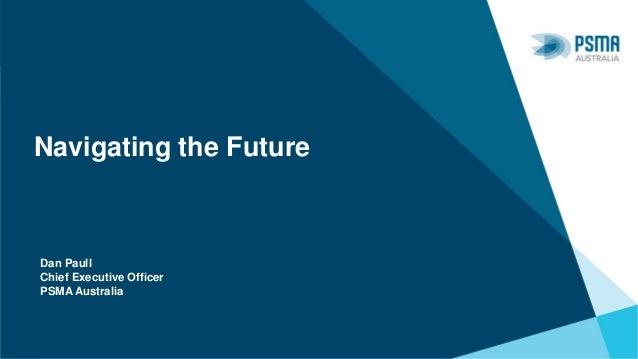 Navigating the Future Dan Paull Chief Executive Officer PSMA Australia