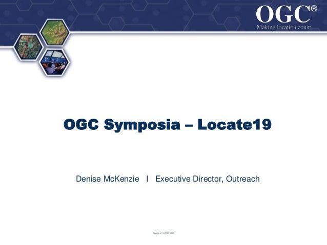 ® ® OGC Symposia – Locate19 Denise McKenzie I Executive Director, Outreach Copyright © 2019 OGC