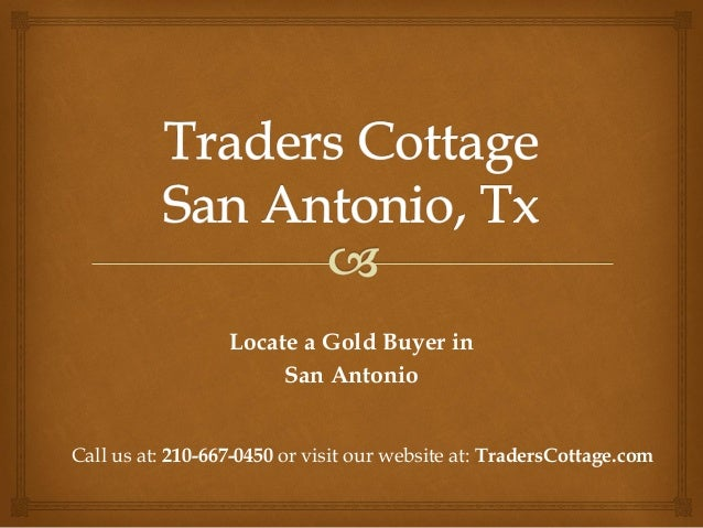 Locate a Gold Buyer inSan AntonioCall us at: 210-667-0450 or visit our website at: TradersCottage.com