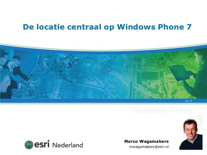 De locatie centraal op Windows Phone 7                      Marco Wagemakers                       mwagemakers@esri.nl