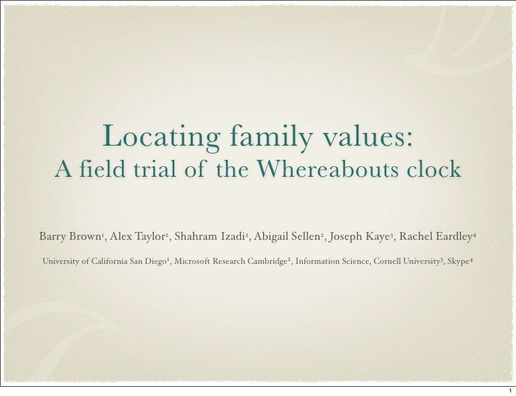 Locating family values:    A field trial of the Whereabouts clock  Barry Brown1, Alex Taylor2, Shahram Izadi2, Abigail Sel...