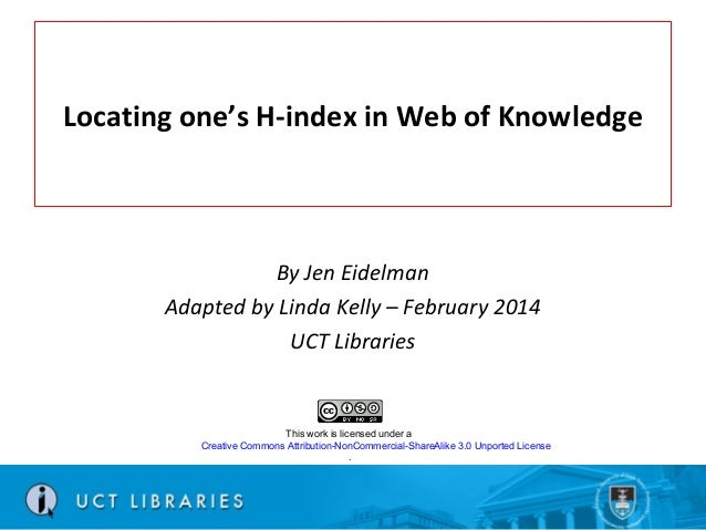 Locating one's H-index in Web of Knowledge  By Jen Eidelman Adapted by Linda Kelly – February 2014 UCT Libraries  This wor...
