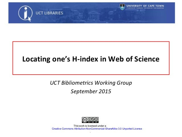 Locating one's H-index in Web of Science UCT Bibliometrics Working Group September 2015 This work is licensed under a Crea...