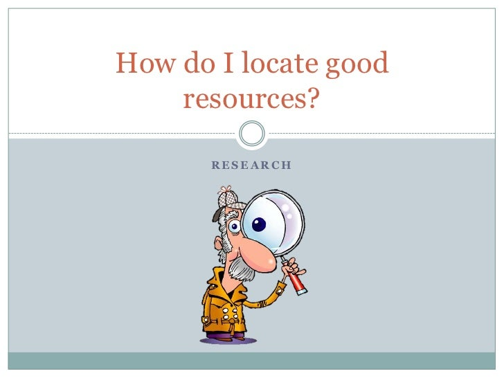 Research<br />How do I locate good resources?<br />