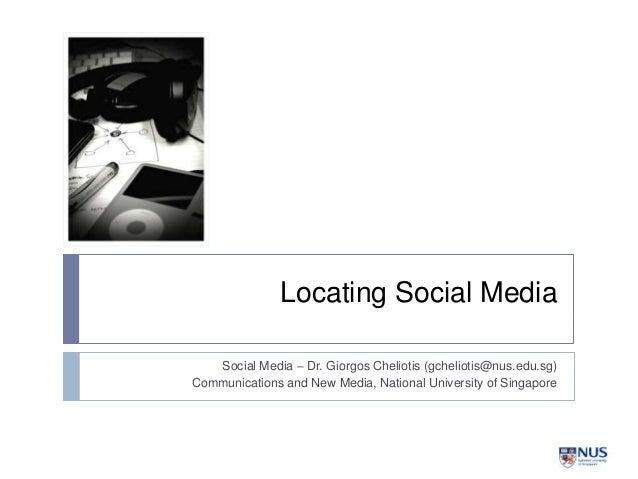 Locating Social Media Social Media – Dr. Giorgos Cheliotis (gcheliotis@nus.edu.sg) Communications and New Media, National ...