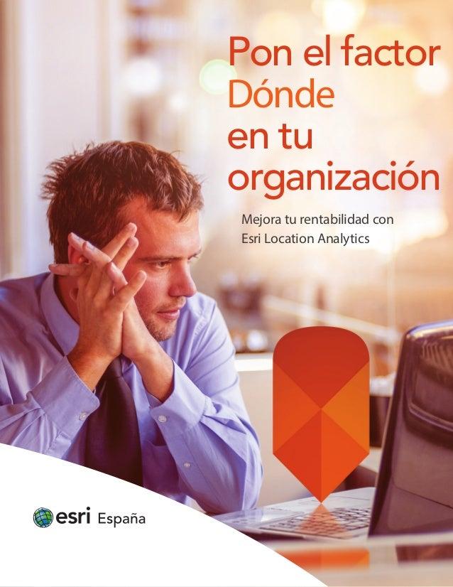 Pon el factor Dónde en tu organización Mejora tu rentabilidad con Esri Location Analytics