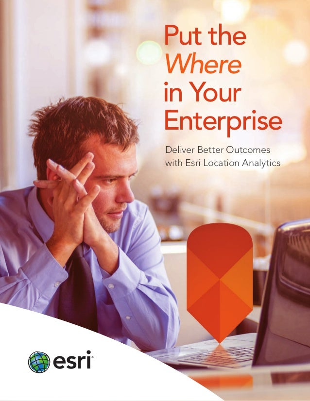 Put the Where in Your Enterprise Deliver Better Outcomes with Esri Location Analytics