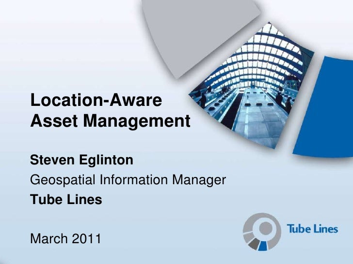 Location-AwareAsset ManagementSteven EglintonGeospatial Information ManagerTube LinesMarch 2011