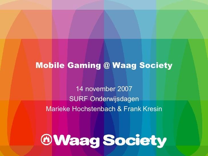 Mobile Gaming @ Waag Society 14 november 2007 SURF Onderwijsdagen Marieke Hochstenbach & Frank Kresin