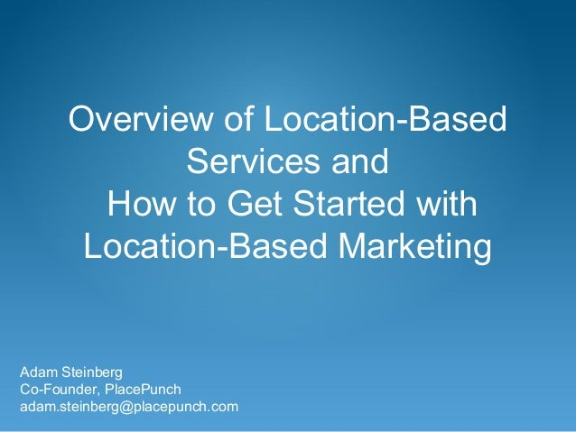 Overview of Location-Based Services and How to Get Started with Location-Based Marketing Adam Steinberg Co-Founder, PlaceP...