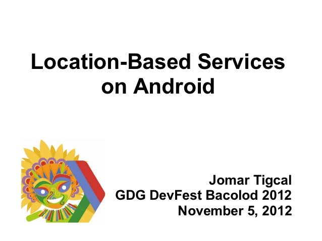 Location-Based Services       on Android                   Jomar Tigcal       GDG DevFest Bacolod 2012              Novemb...