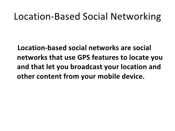 Location-Based Social Networking <ul><li>Location-based social networks are social networks that use GPS features to locat...