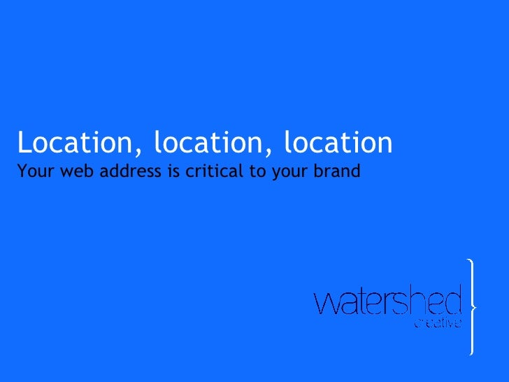 Location, location, location Your web address is critical to your brand