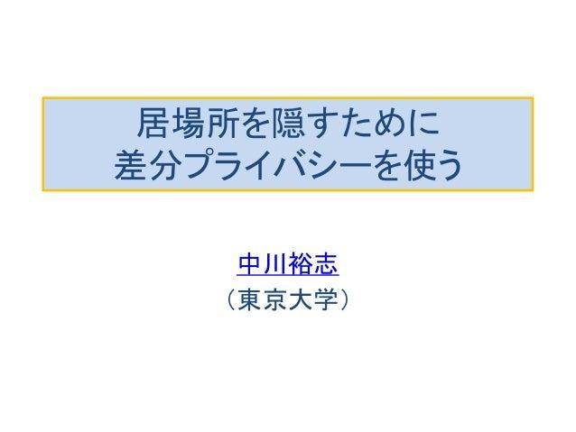 居場所を隠すために 差分プライバシーを使う  中川裕志  (東京大学)