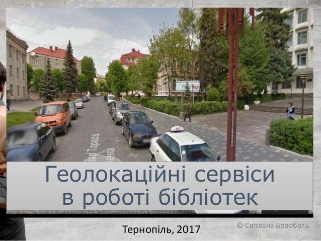 Геолокаційні сервіси в роботі бібліотек Тернопіль, 2017 © Світлана Воробель