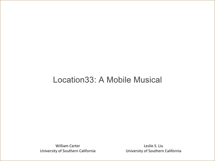 Location33: A Mobile Musical Leslie S. Liu University of Southern California William Carter University of Southern Califor...