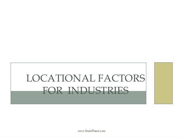 www.StudsPlanet.com LOCATIONAL FACTORS FOR INDUSTRIES