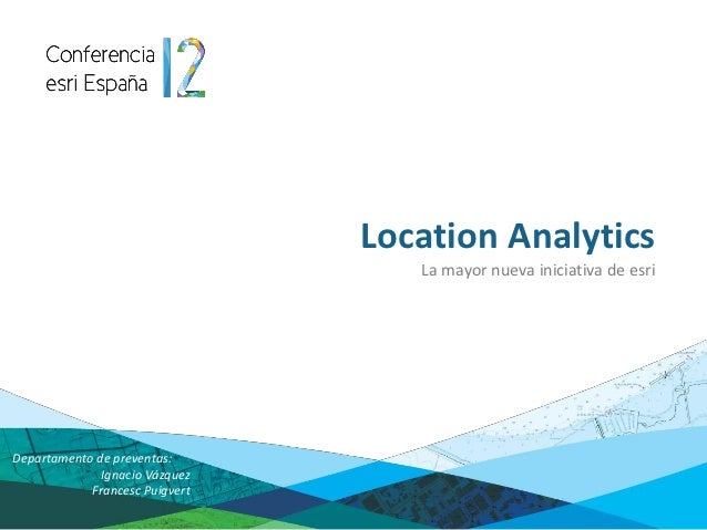 Location Analytics                                   La mayor nueva iniciativa de esriDepartamento de preventas:          ...
