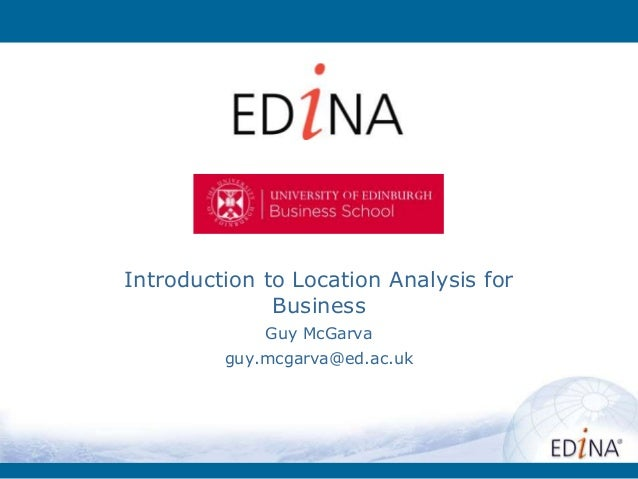 Introduction to Location Analysis for Business Guy McGarva guy.mcgarva@ed.ac.uk