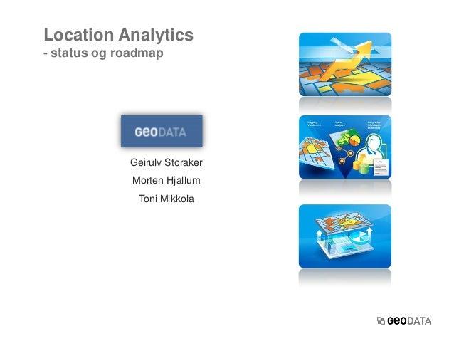 Geirulv StorakerMorten HjallumToni MikkolaLocation Analytics- status og roadmap