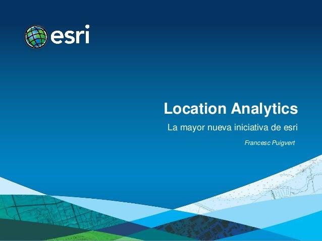 Location AnalyticsLa mayor nueva iniciativa de esri                   Francesc Puigvert