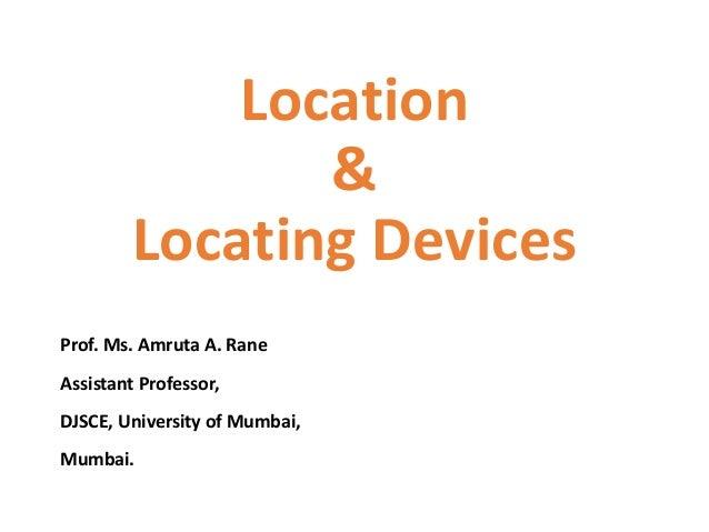 Location & Locating Devices Prof. Ms. Amruta A. Rane Assistant Professor, DJSCE, University of Mumbai, Mumbai.