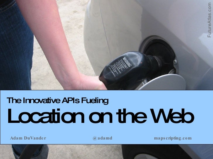 The Innovative APIs Fueling Location on the Web Adam DuVander @adamd mapscripting.com FutureAtlas.com