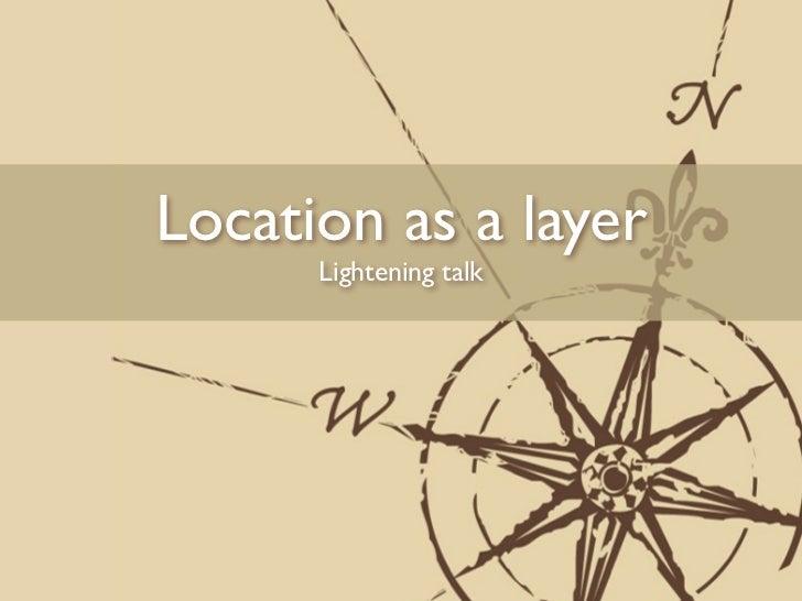 Location as a layer      Lightening talk